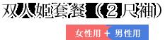 双人姫套餐(2尺袖)女性用+男性用