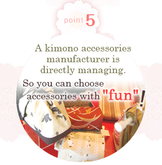 Point 5  A kimono accessories manufacturer is directly managing.  So you can choose accessories with